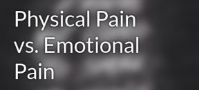 Physical Pain vs. Emotional Pain
